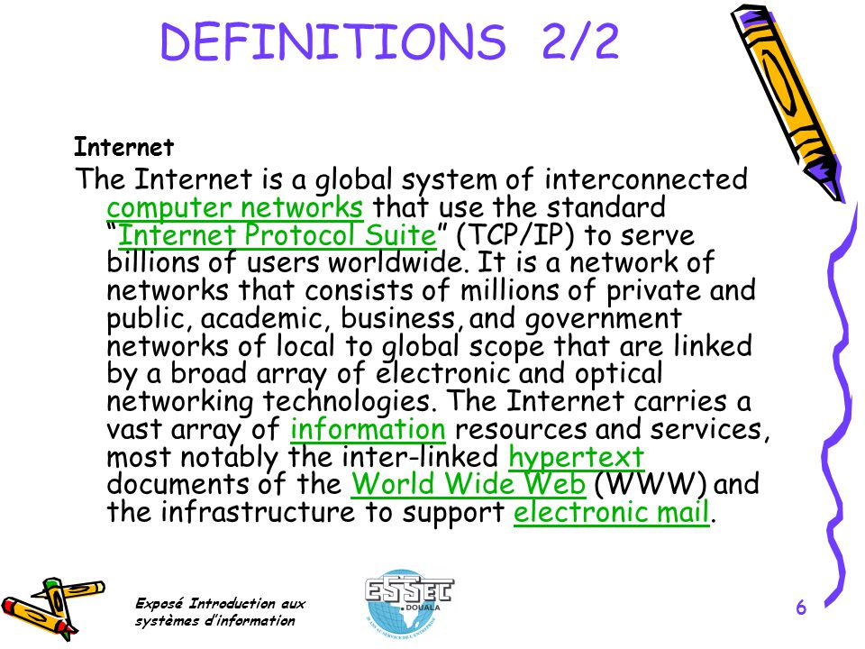 Exposé Introduction aux systèmes dinformation 6 DEFINITIONS 2/2 Internet The Internet is a global system of interconnected computer networks that use