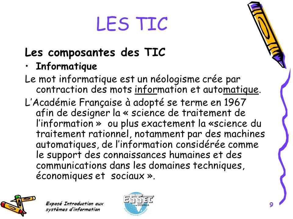 Exposé Introduction aux systèmes dinformation 9 LES TIC Les composantes des TIC Informatique Le mot informatique est un néologisme crée par contractio
