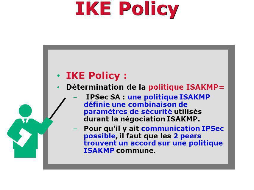 IKE Policy IKE Policy : Détermination de la politique ISAKMP= – IPSec SA : une politique ISAKMP définie une combinaison de paramètres de sécurité utilisés durant la négociation ISAKMP.