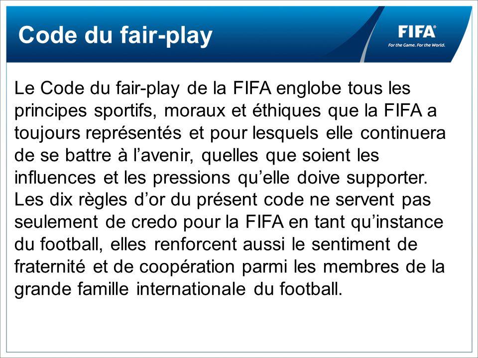 Code du fair-play Le Code du fair-play de la FIFA englobe tous les principes sportifs, moraux et éthiques que la FIFA a toujours représentés et pour lesquels elle continuera de se battre à lavenir, quelles que soient les influences et les pressions quelle doive supporter.
