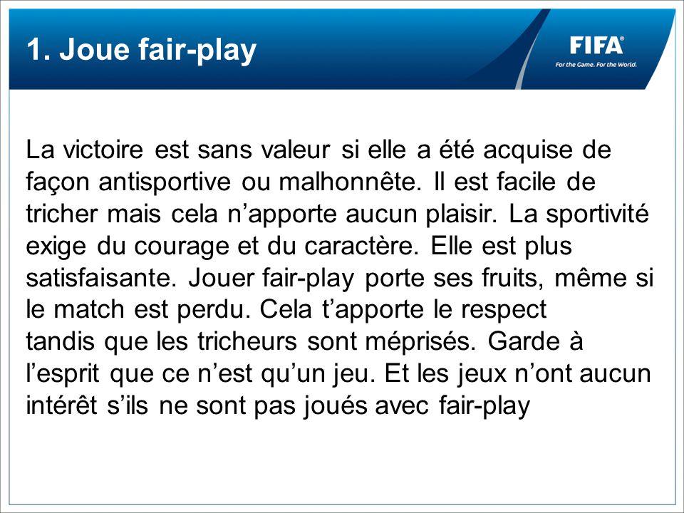 1. Joue fair-play La victoire est sans valeur si elle a été acquise de façon antisportive ou malhonnête. Il est facile de tricher mais cela napporte a