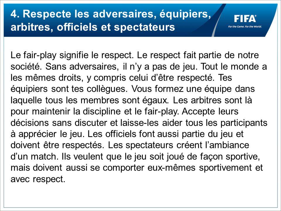 4. Respecte les adversaires, équipiers, arbitres, officiels et spectateurs Le fair-play signifie le respect. Le respect fait partie de notre société.