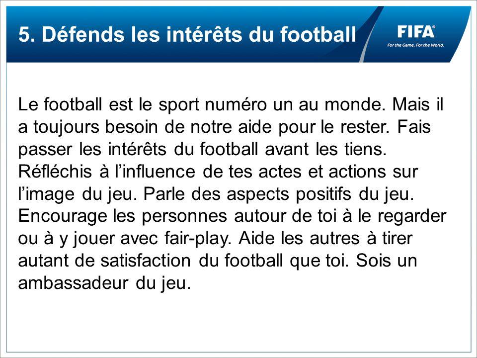 5. Défends les intérêts du football Le football est le sport numéro un au monde. Mais il a toujours besoin de notre aide pour le rester. Fais passer l