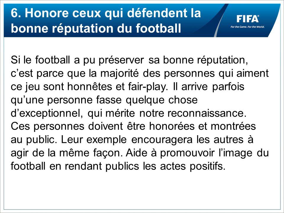 6. Honore ceux qui défendent la bonne réputation du football Si le football a pu préserver sa bonne réputation, cest parce que la majorité des personn