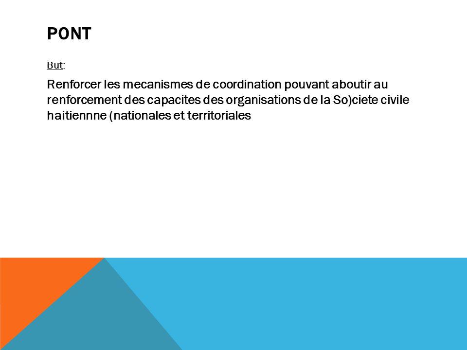 PONT But: Renforcer les mecanismes de coordination pouvant aboutir au renforcement des capacites des organisations de la So)ciete civile haitiennne (nationales et territoriales