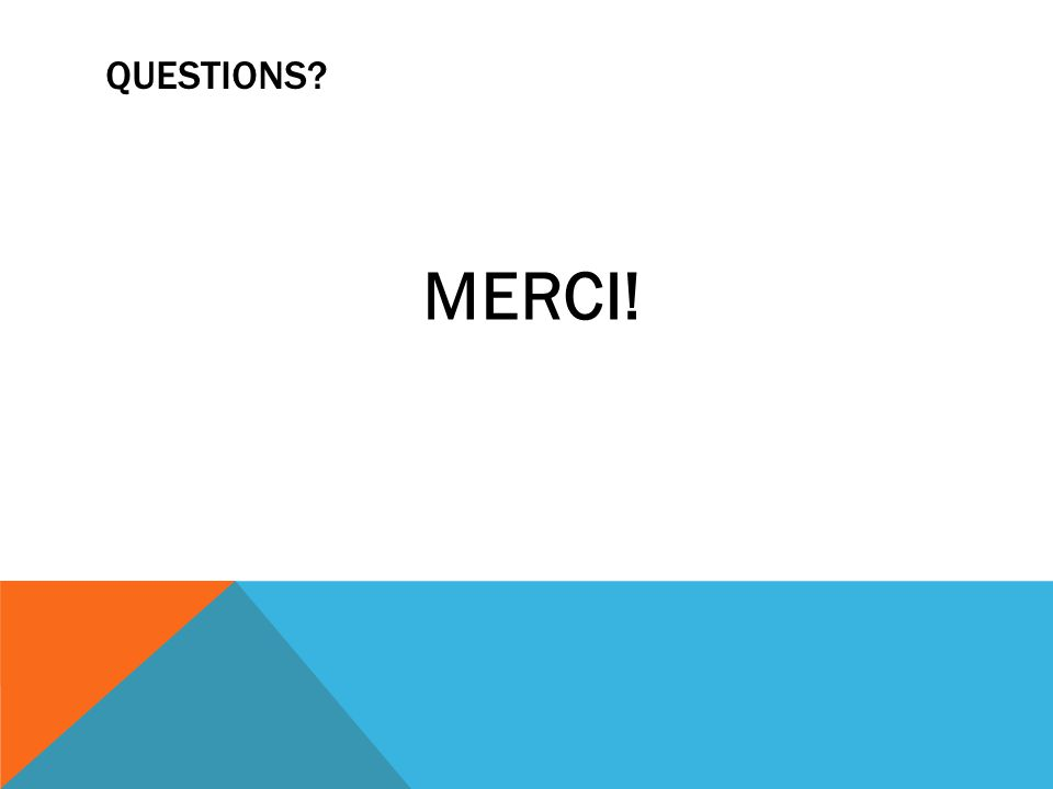 QUESTIONS? MERCI!