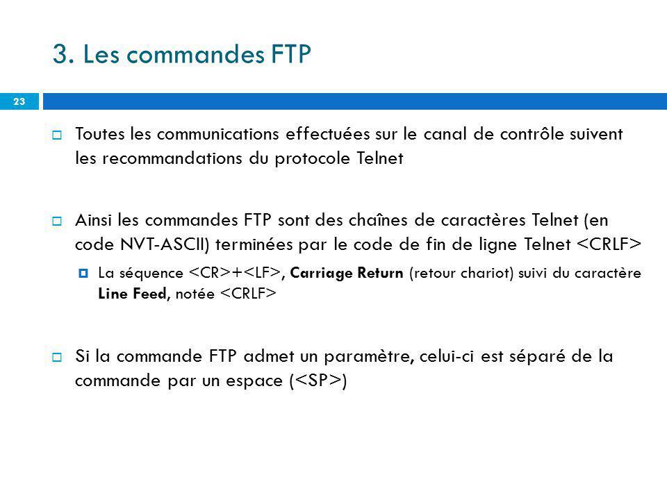 3. Les commandes FTP Toutes les communications effectuées sur le canal de contrôle suivent les recommandations du protocole Telnet Ainsi les commandes