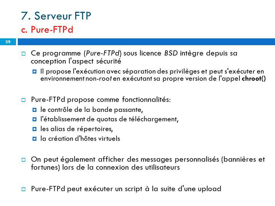 7. Serveur FTP c. Pure-FTPd Ce programme (Pure-FTPd) sous licence BSD intègre depuis sa conception l'aspect sécurité Il propose l'exécution avec sépar