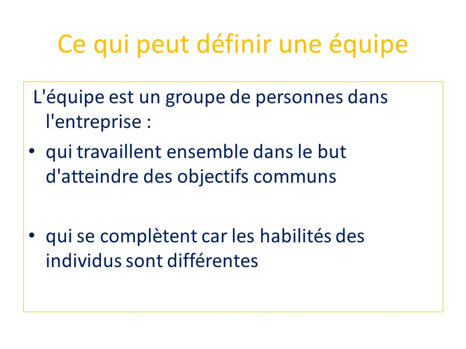 Ce qui peut définir une équipe L'équipe est un groupe de personnes dans l'entreprise : qui travaillent ensemble dans le but d'atteindre des objectifs