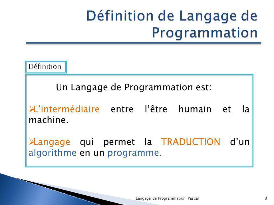 3 Définition Un Langage de Programmation est: Lintermédiaire entre lêtre humain et la machine. Langage qui permet la TRADUCTION dun algorithme en un p