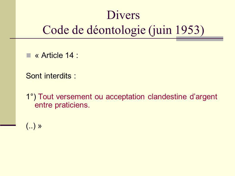 Divers Code de déontologie (juin 1953) « Article 14 : Sont interdits : 1°) Tout versement ou acceptation clandestine dargent entre praticiens. (..) »