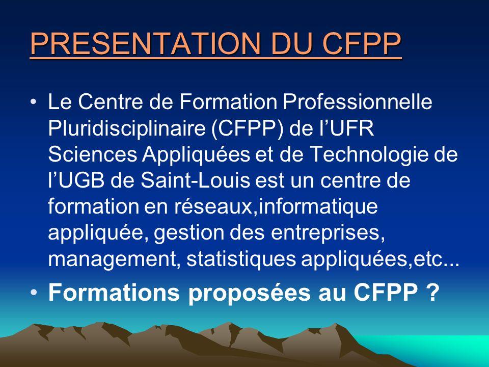 PRESENTATION DU CFPP Le Centre de Formation Professionnelle Pluridisciplinaire (CFPP) de lUFR Sciences Appliquées et de Technologie de lUGB de Saint-Louis est un centre de formation en réseaux,informatique appliquée, gestion des entreprises, management, statistiques appliquées,etc...