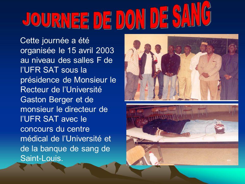 Cette journée a été organisée le 15 avril 2003 au niveau des salles F de lUFR SAT sous la présidence de Monsieur le Recteur de lUniversité Gaston Berger et de monsieur le directeur de lUFR SAT avec le concours du centre médical de lUniversité et de la banque de sang de Saint-Louis.