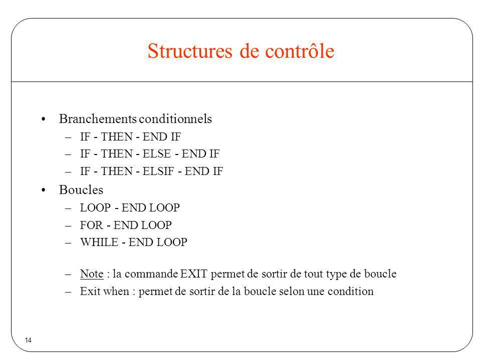 14 Structures de contrôle Branchements conditionnels –IF - THEN - END IF –IF - THEN - ELSE - END IF –IF - THEN - ELSIF - END IF Boucles –LOOP - END LO