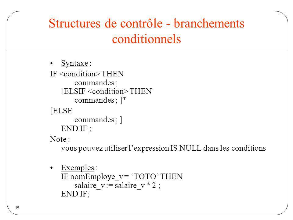 15 Structures de contrôle - branchements conditionnels Syntaxe : IF THEN commandes ; [ELSIF THEN commandes ; ]* [ELSE commandes ; ] END IF ; Note : vo