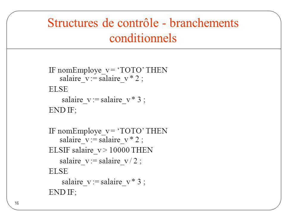 16 Structures de contrôle - branchements conditionnels IF nomEmploye_v = TOTO THEN salaire_v := salaire_v * 2 ; ELSE salaire_v := salaire_v * 3 ; END
