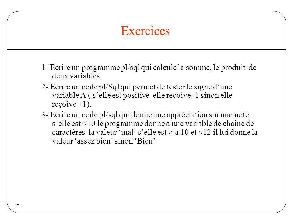 17 Exercices 1- Ecrire un programme pl/sql qui calcule la somme, le produit de deux variables. 2- Ecrire un code pl/Sql qui permet de tester le signe