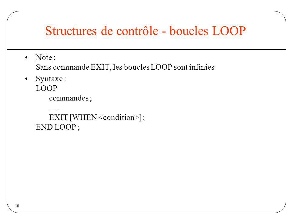 18 Structures de contrôle - boucles LOOP Note : Sans commande EXIT, les boucles LOOP sont infinies Syntaxe : LOOP commandes ;... EXIT [WHEN ] ; END LO