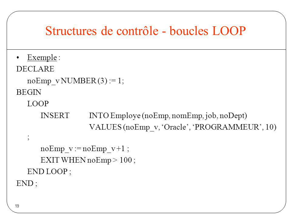 19 Structures de contrôle - boucles LOOP Exemple : DECLARE noEmp_v NUMBER (3) := 1; BEGIN LOOP INSERT INTO Employe (noEmp, nomEmp, job, noDept) VALUES