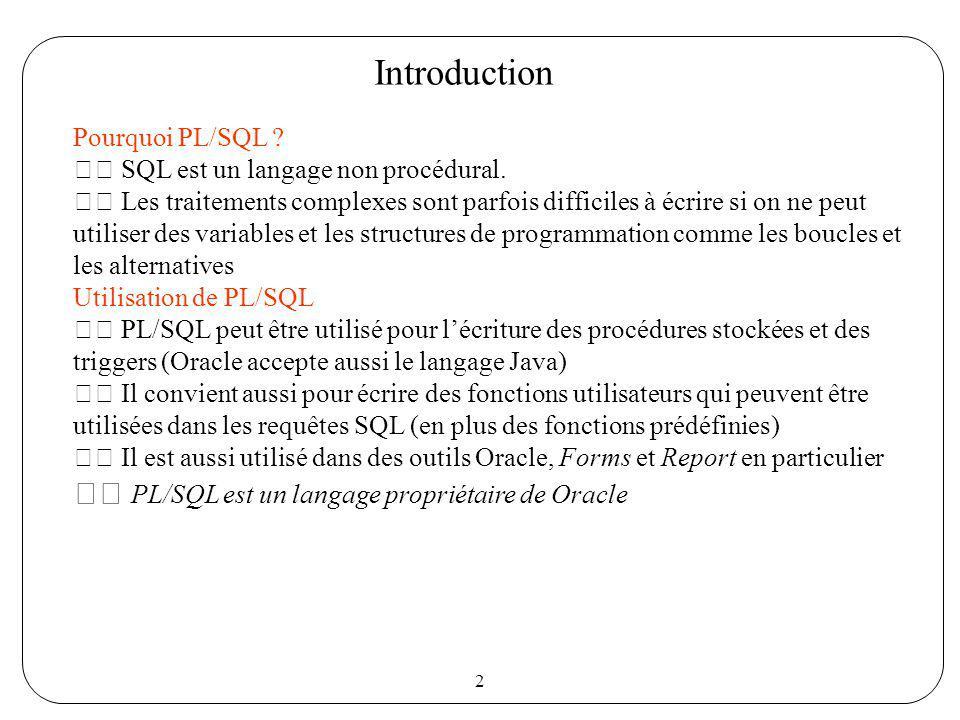 2 Introduction Pourquoi PL/SQL ? SQL est un langage non procédural. Les traitements complexes sont parfois difficiles à écrire si on ne peut utiliser