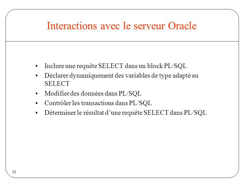 23 Interactions avec le serveur Oracle Inclure une requête SELECT dans un block PL/SQL Déclarer dynamiquement des variables de type adapté au SELECT M