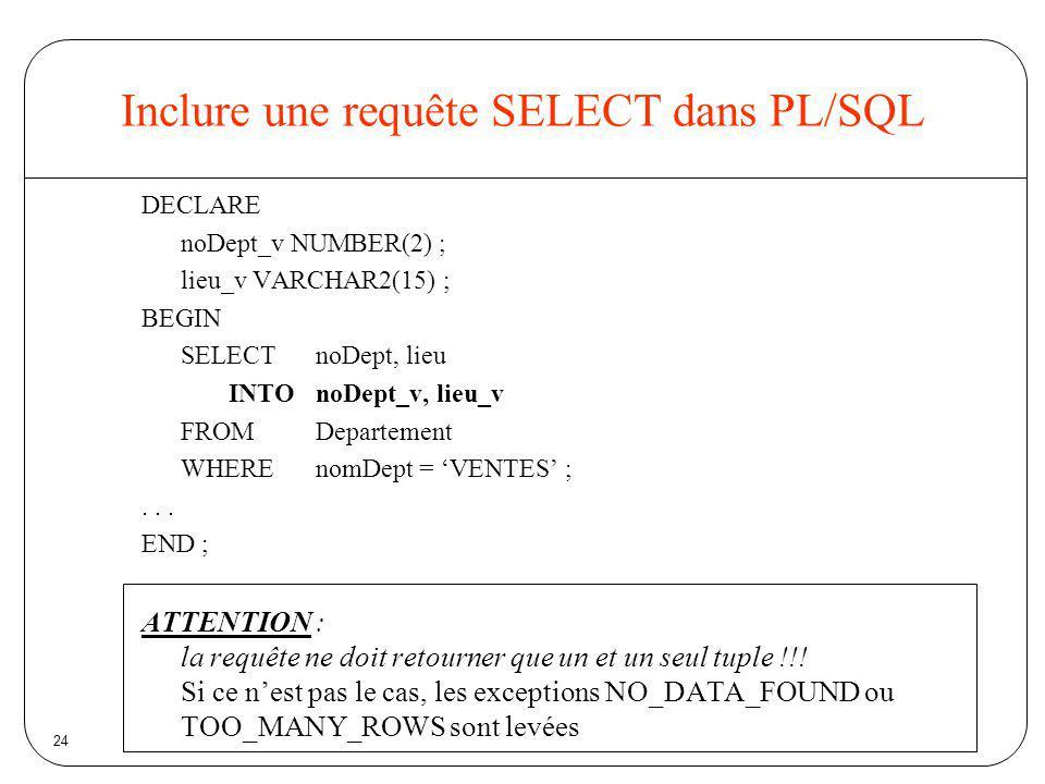 24 Inclure une requête SELECT dans PL/SQL DECLARE noDept_v NUMBER(2) ; lieu_v VARCHAR2(15) ; BEGIN SELECTnoDept, lieu INTOnoDept_v, lieu_v FROMDeparte
