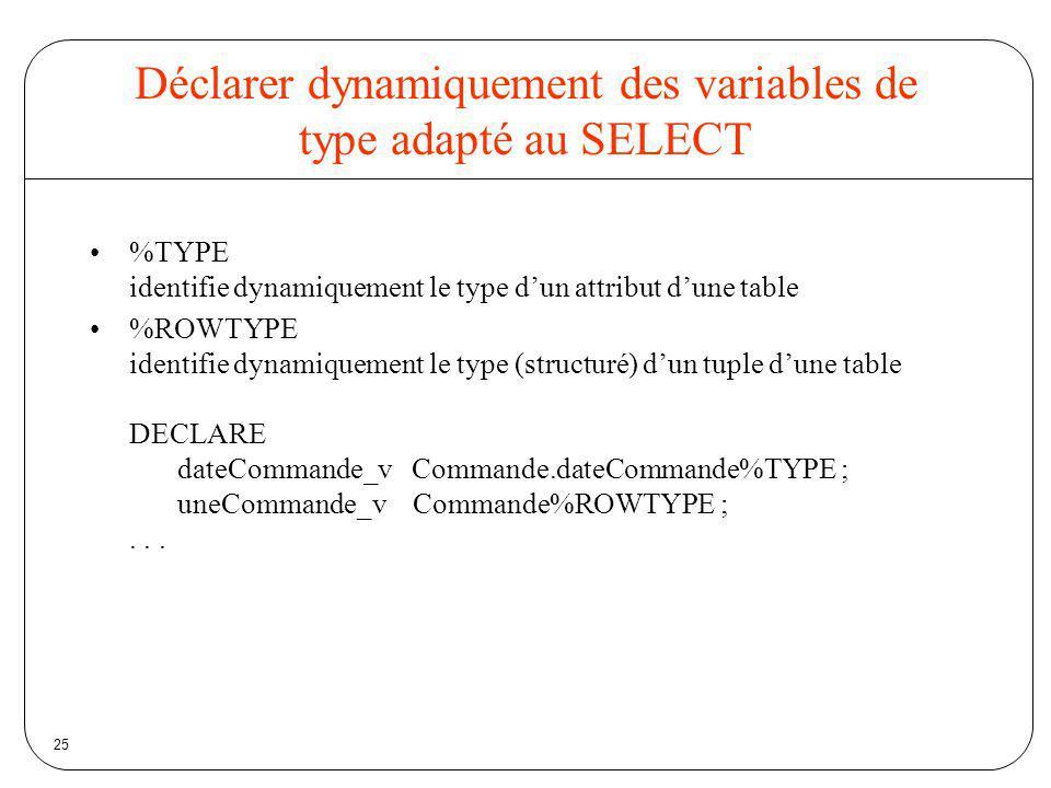 25 Déclarer dynamiquement des variables de type adapté au SELECT %TYPE identifie dynamiquement le type dun attribut dune table %ROWTYPE identifie dyna