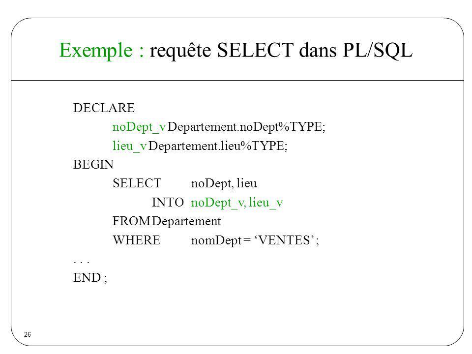 26 Exemple : requête SELECT dans PL/SQL DECLARE noDept_v Departement.noDept%TYPE; lieu_v Departement.lieu%TYPE; BEGIN SELECTnoDept, lieu INTOnoDept_v,