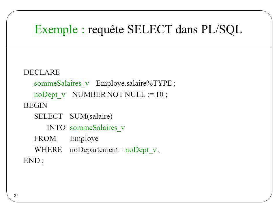 27 Exemple : requête SELECT dans PL/SQL DECLARE sommeSalaires_v Employe.salaire%TYPE ; noDept_v NUMBER NOT NULL := 10 ; BEGIN SELECT SUM(salaire) INTO