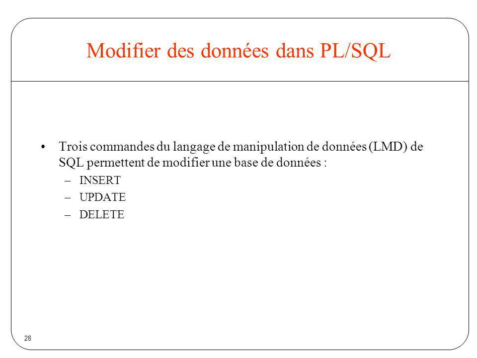 28 Modifier des données dans PL/SQL Trois commandes du langage de manipulation de données (LMD) de SQL permettent de modifier une base de données : –I