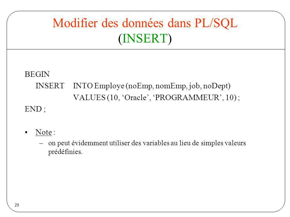 29 Modifier des données dans PL/SQL (INSERT) BEGIN INSERT INTO Employe (noEmp, nomEmp, job, noDept) VALUES (10, Oracle, PROGRAMMEUR, 10) ; END ; Note