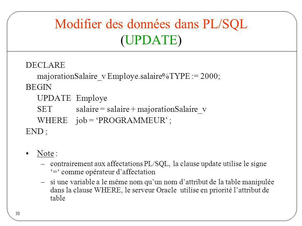 30 Modifier des données dans PL/SQL (UPDATE) DECLARE majorationSalaire_v Employe.salaire%TYPE := 2000; BEGIN UPDATEEmploye SETsalaire = salaire + majo