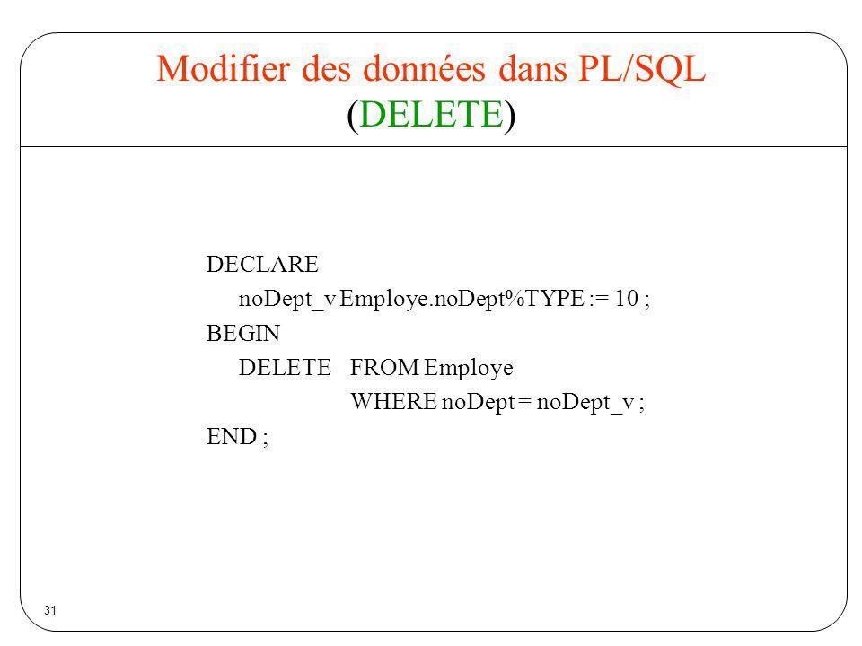 31 Modifier des données dans PL/SQL (DELETE) DECLARE noDept_v Employe.noDept%TYPE := 10 ; BEGIN DELETE FROM Employe WHERE noDept = noDept_v ; END ;