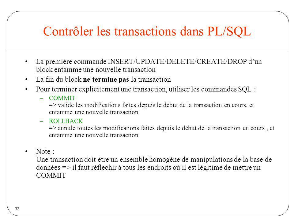 32 Contrôler les transactions dans PL/SQL La première commande INSERT/UPDATE/DELETE/CREATE/DROP dun block entamme une nouvelle transaction La fin du b