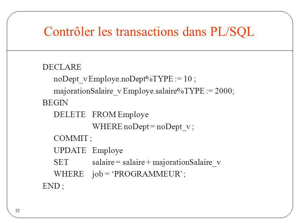 33 Contrôler les transactions dans PL/SQL DECLARE noDept_v Employe.noDept%TYPE := 10 ; majorationSalaire_v Employe.salaire%TYPE := 2000; BEGIN DELETE