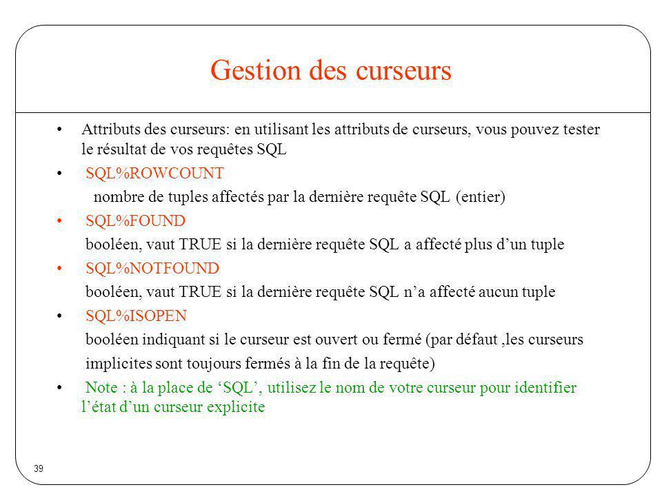39 Gestion des curseurs Attributs des curseurs: en utilisant les attributs de curseurs, vous pouvez tester le résultat de vos requêtes SQL SQL%ROWCOUN