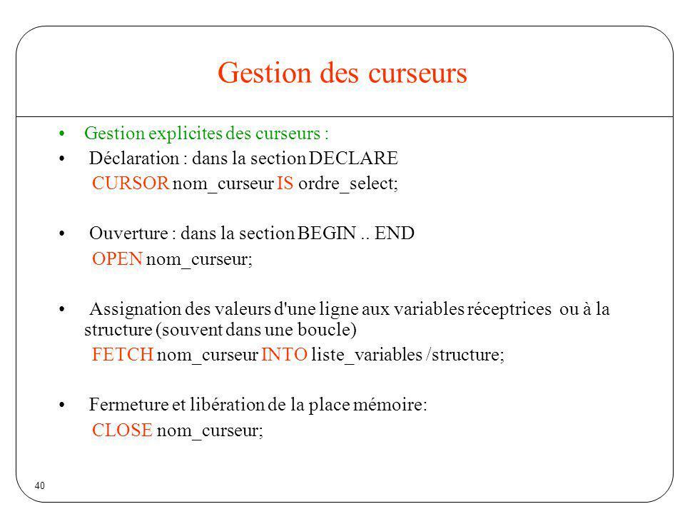 40 Gestion des curseurs Gestion explicites des curseurs : Déclaration : dans la section DECLARE CURSOR nom_curseur IS ordre_select; Ouverture : dans l