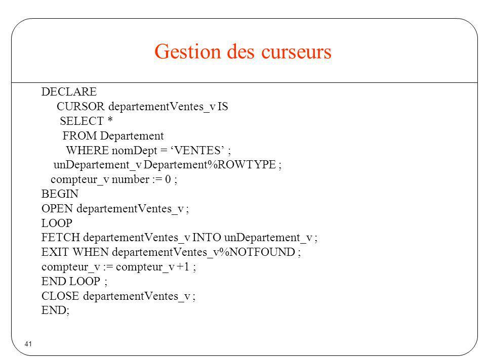 41 Gestion des curseurs DECLARE CURSOR departementVentes_v IS SELECT * FROM Departement WHERE nomDept = VENTES ; unDepartement_v Departement%ROWTYPE ;