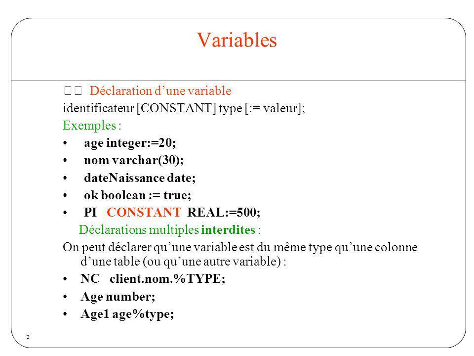 6 Variables Une variable peut contenir toutes les colonnes dune ligne dune table employe emp%ROWTYPE; déclare que la variable employe contiendra une ligne de la table emp Exemple dutilisation employe emp%ROWTYPE; nom emp.nome%TYPE; select * INTO employe from emp where matr = 900; nom := employe.nome; employe.dept := 20; … insert into emp values employe;