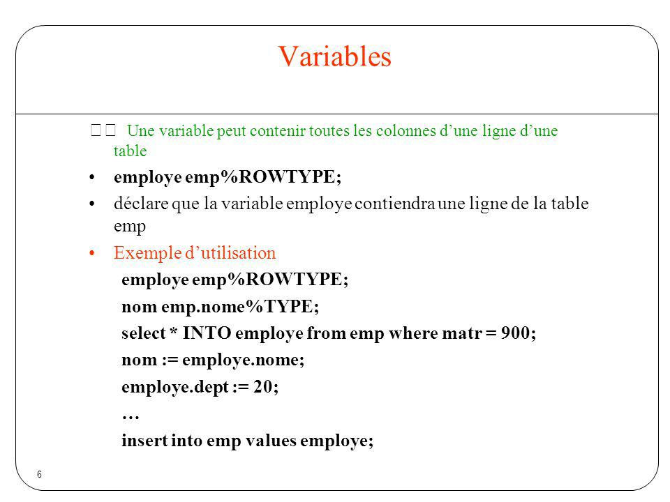 6 Variables Une variable peut contenir toutes les colonnes dune ligne dune table employe emp%ROWTYPE; déclare que la variable employe contiendra une l