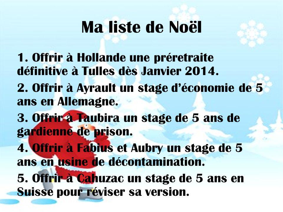 Ma liste de Noël 1. Offrir à Hollande une préretraite définitive à Tulles dès Janvier 2014. 2. Offrir à Ayrault un stage déconomie de 5 ans en Allemag