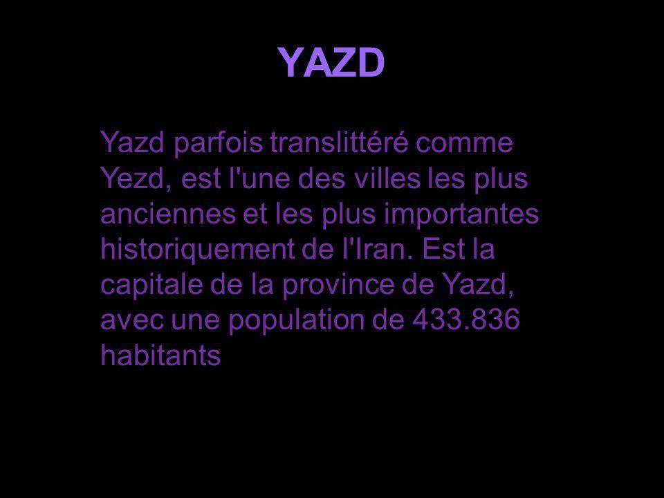 YAZD Yazd parfois translittéré comme Yezd, est l une des villes les plus anciennes et les plus importantes historiquement de l Iran.