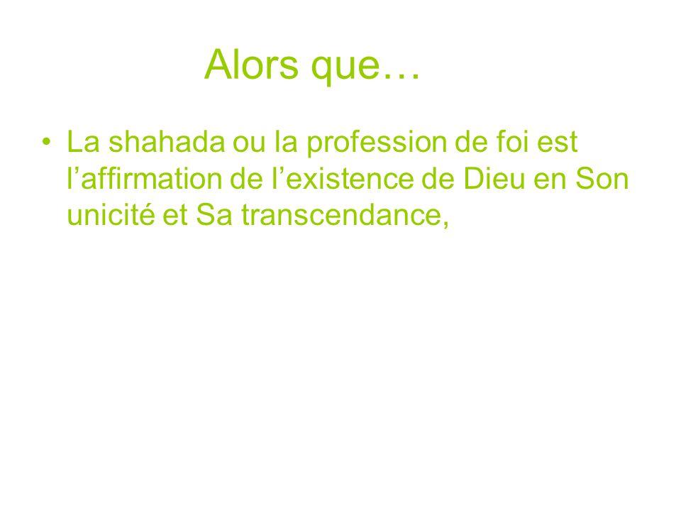 Alors que… La shahada ou la profession de foi est laffirmation de lexistence de Dieu en Son unicité et Sa transcendance,