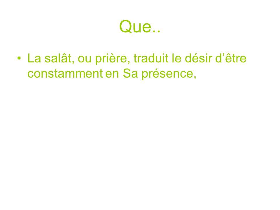 Que.. La salât, ou prière, traduit le désir dêtre constamment en Sa présence,