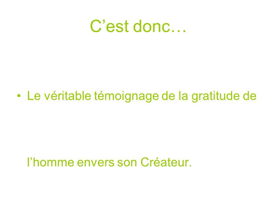 Cest donc… Le véritable témoignage de la gratitude de lhomme envers son Créateur.