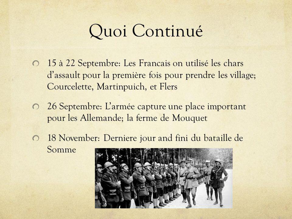 Quoi Continué 15 à 22 Septembre: Les Francais on utilisé les chars dassault pour la première fois pour prendre les village; Courcelette, Martinpuich, et Flers 26 Septembre: Larmée capture une place important pour les Allemande; la ferme de Mouquet 18 November: Derniere jour and fini du bataille de Somme