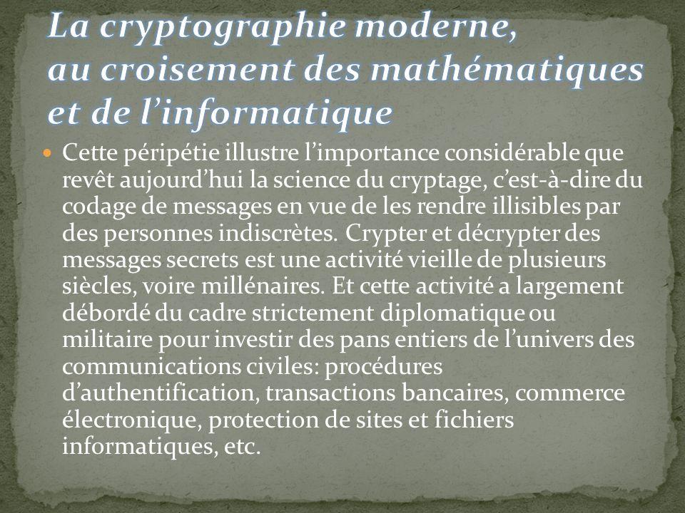 Cette péripétie illustre limportance considérable que revêt aujourdhui la science du cryptage, cest-à-dire du codage de messages en vue de les rendre