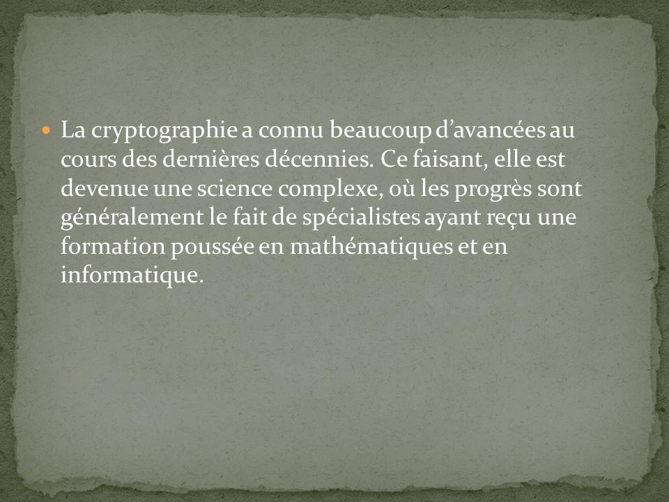 La cryptographie a connu beaucoup davancées au cours des dernières décennies. Ce faisant, elle est devenue une science complexe, où les progrès sont g