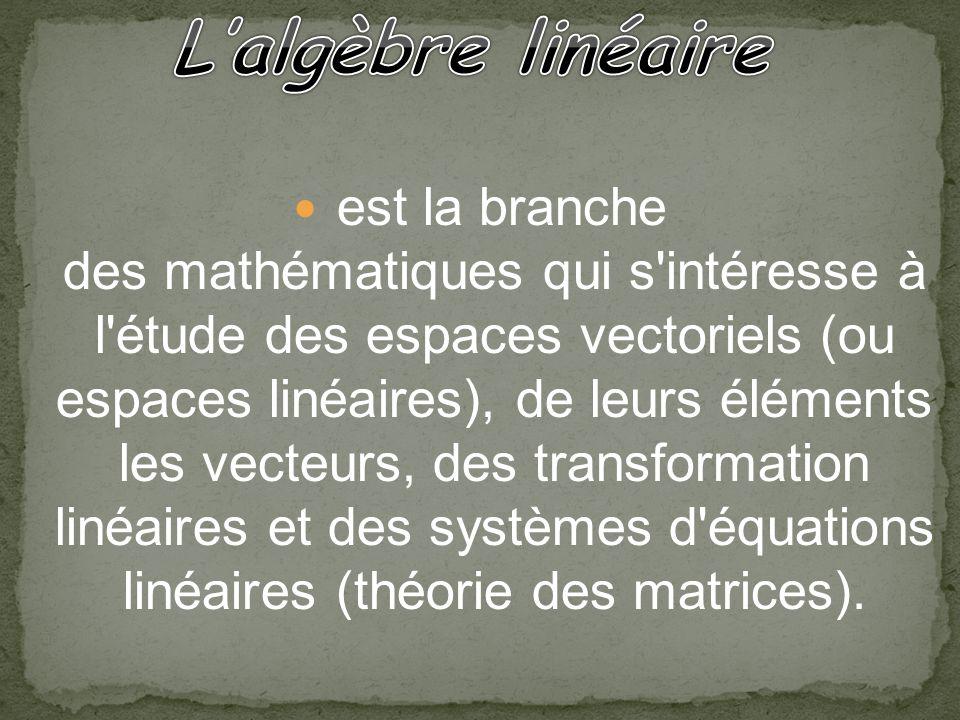 est la branche des mathématiques qui s'intéresse à l'étude des espaces vectoriels (ou espaces linéaires), de leurs éléments les vecteurs, des transfor