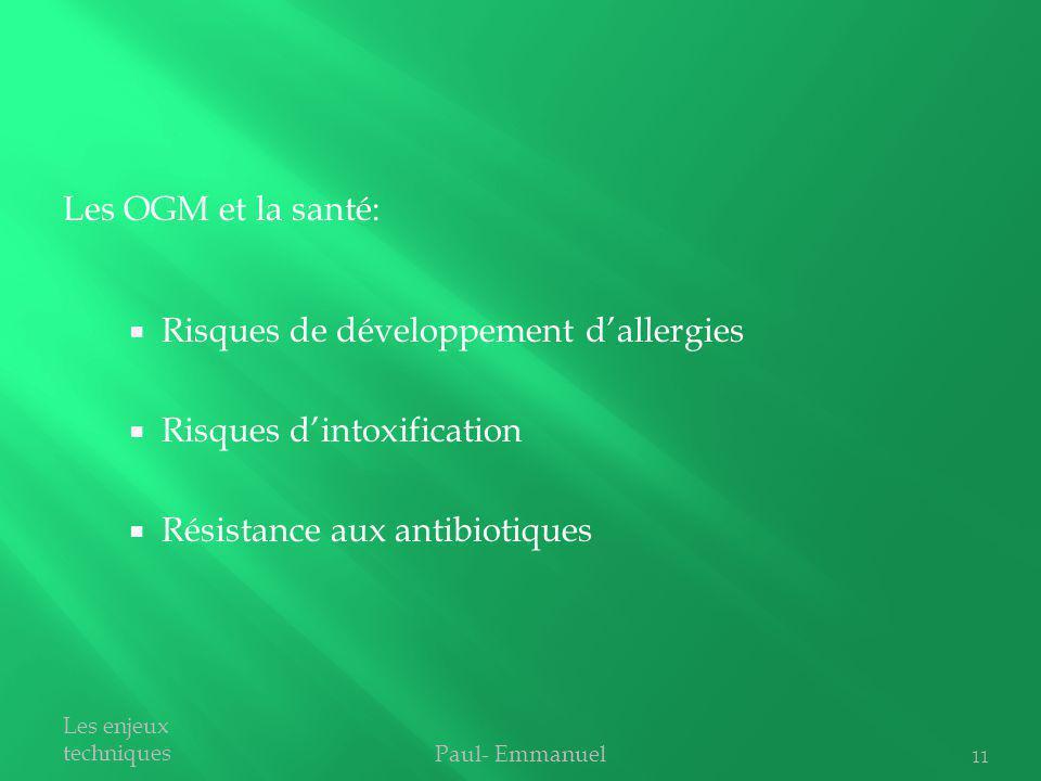 Risques de développement dallergies Risques dintoxification Résistance aux antibiotiques Paul- Emmanuel Les enjeux techniques Les OGM et la santé: 11